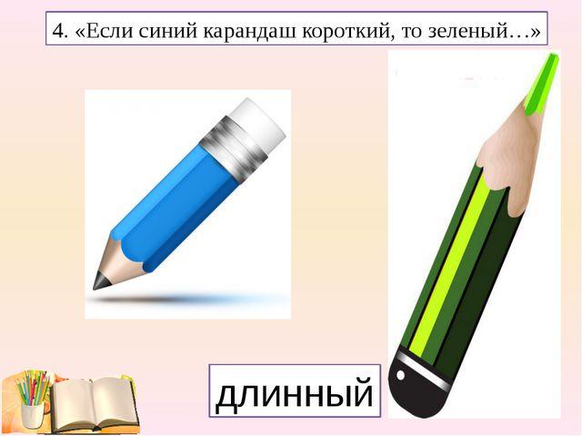 4. «Если синий карандаш короткий, то зеленый…» длинный