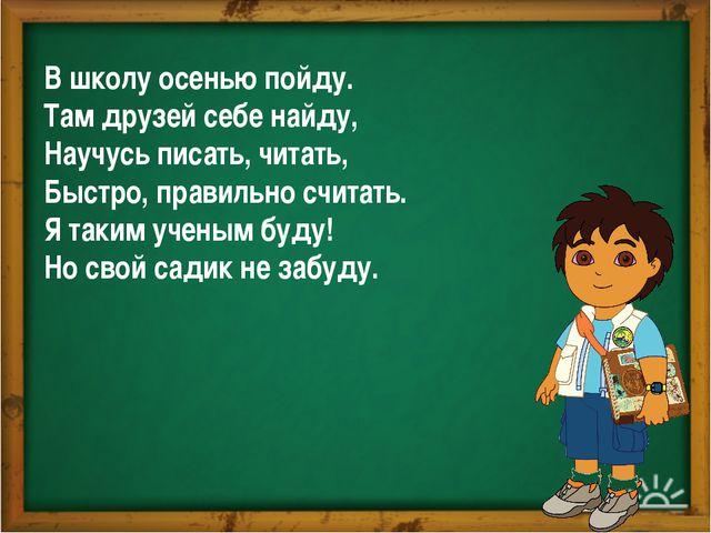 В школу осенью пойду. Там друзей себе найду, Научусь писать, читать, Быстро,...