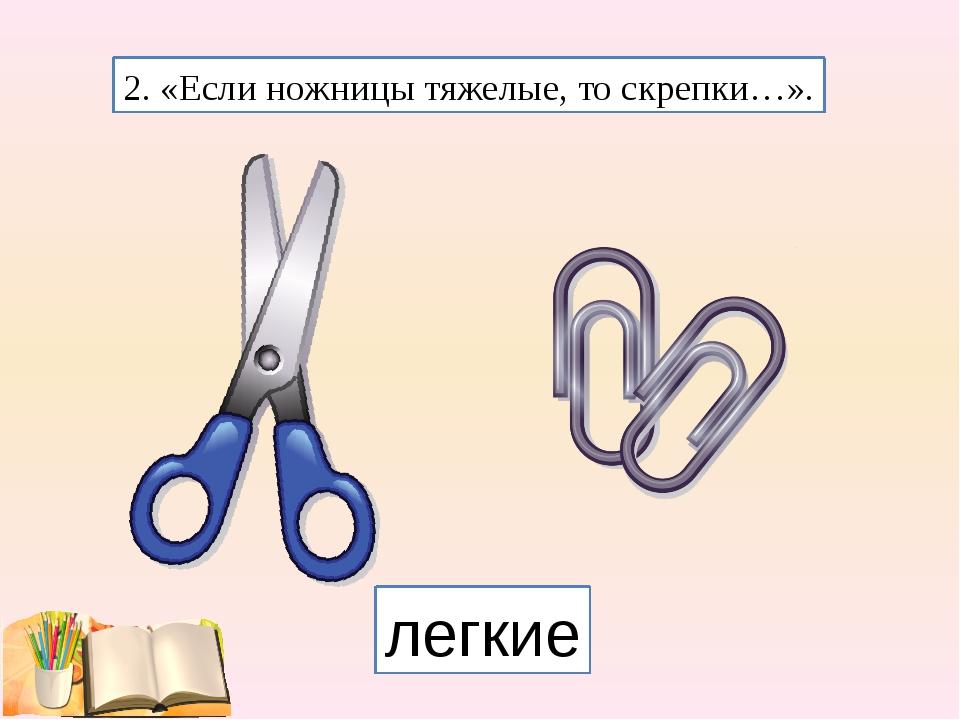 2. «Если ножницы тяжелые, то скрепки…». легкие