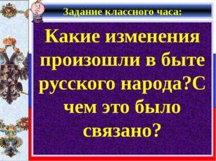 Задание классного часа: Какие изменения произошли в быте русского народа?С че