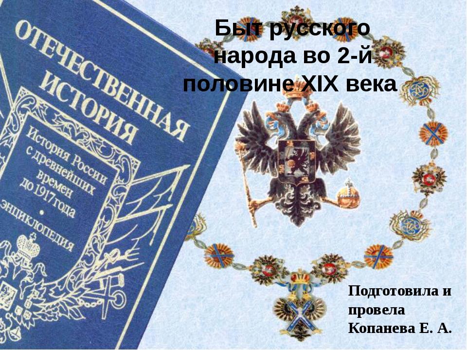 Быт русского народа во 2-й половине XIX века Подготовила и провела Копанева...