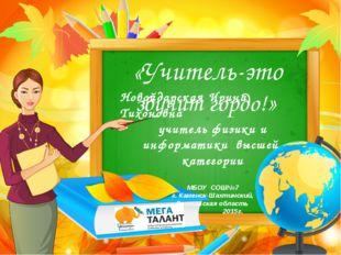 «Учитель-это звучит гордо!» Новойдарская Ирина Тихоновна учитель физики и ин
