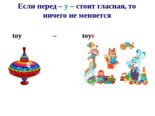Если перед – y – стоит гласная, то ничего не меняется toy – toys