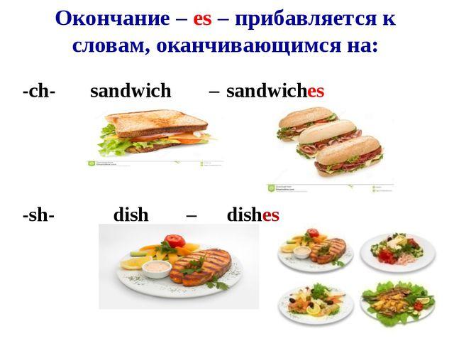 Окончание – es – прибавляется к словам, оканчивающимся на: -ch-sandwich...