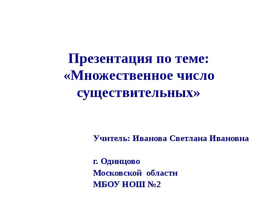 Презентация по теме: «Множественное число существительных» Учитель:Иванова С...