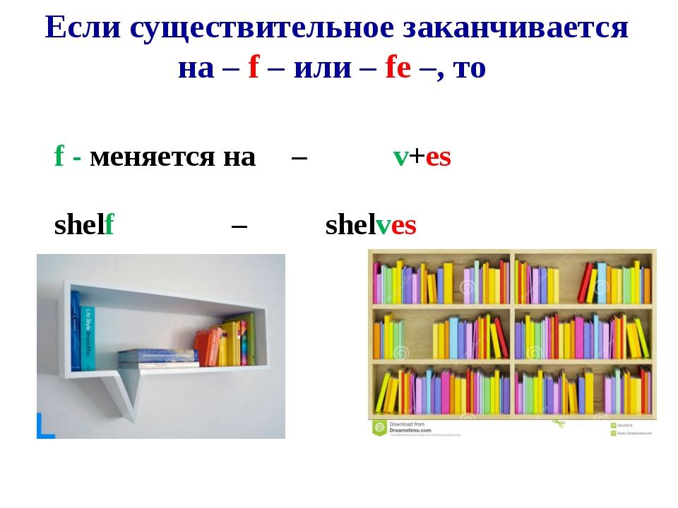 Если существительное заканчивается на – f – или – fe –, то f - меняется на–...