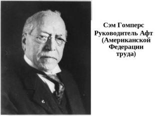 Сэм Гомперс Руководитель Афт (Американской Федерации труда)