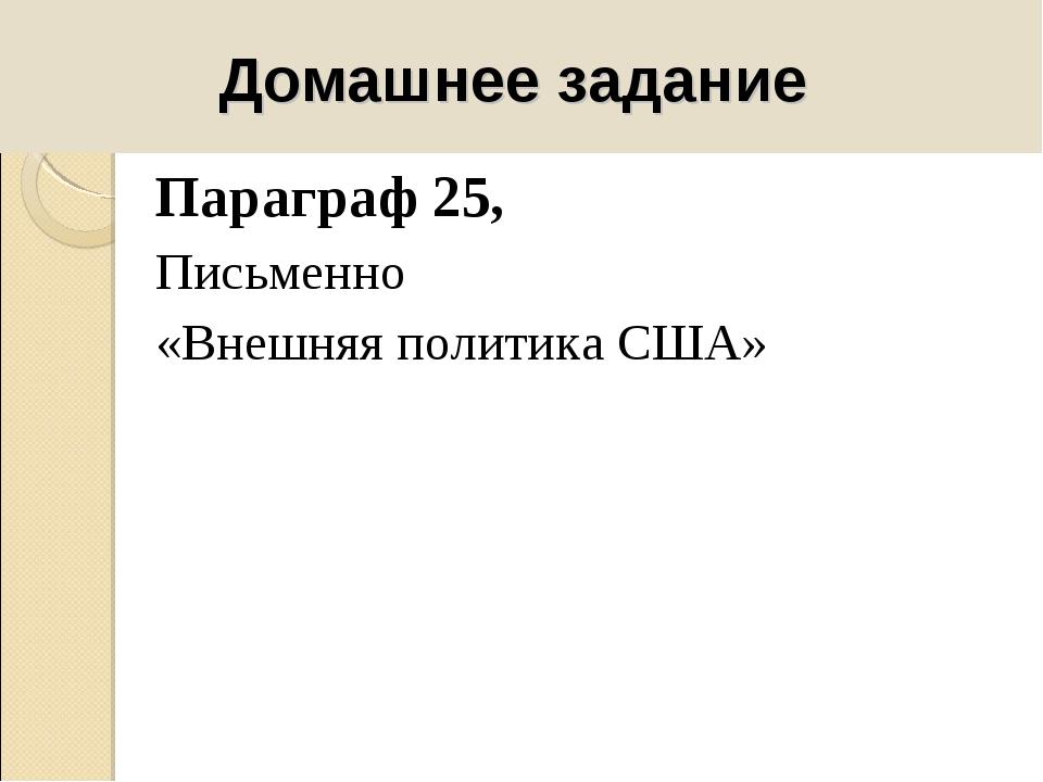 Домашнее задание Параграф 25, Письменно «Внешняя политика США»