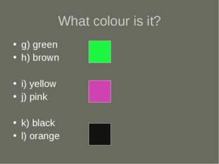 What colour is it? g) green h) brown i) yellow j) pink k) black l) orange