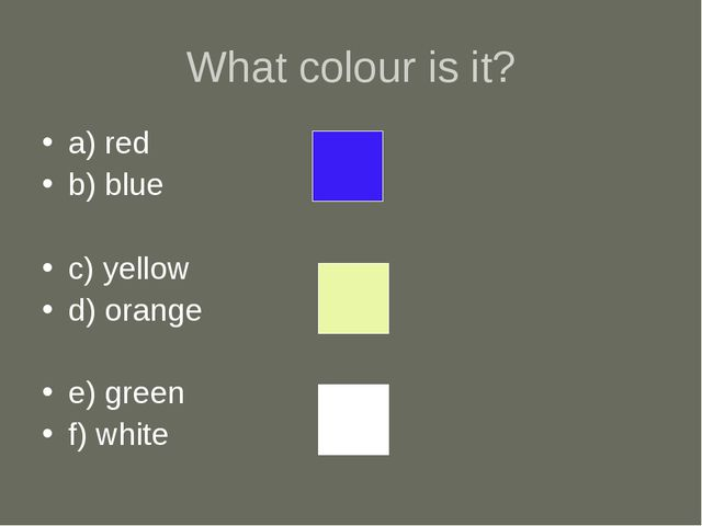 What colour is it? a) red b) blue c) yellow d) orange e) green f) white