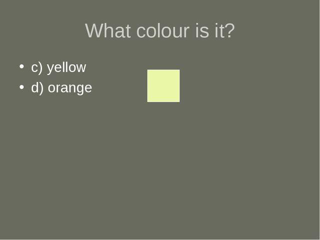What colour is it? c) yellow d) orange