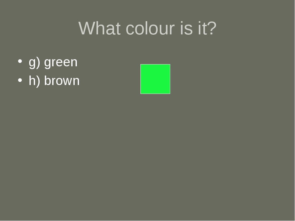 What colour is it? g) green h) brown