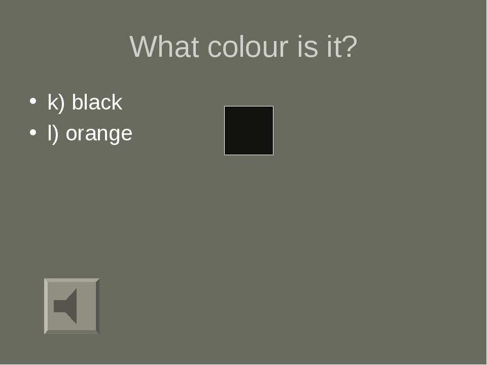 What colour is it? k) black l) orange