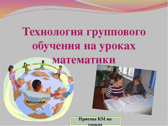 Технология группового обучения на уроках математики Приемы КМ на уроках