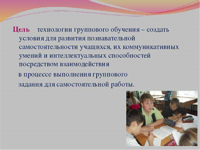 Цель технологии группового обучения – создать условия для развития познавател...