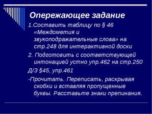 Опережающее задание 1.Составить таблицу по § 46 «Междометия и звукоподражател