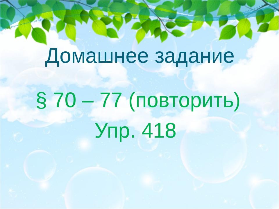 Домашнее задание § 70 – 77 (повторить) Упр. 418