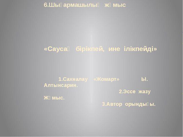 6.Шығармашылық жұмыс «Саусақ бірікпей, ине ілікпейді» 1.Сахналау «Жомарт» Ы....