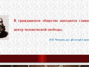В гражданском обществе находится главный центр человеческой свободы. Б.Н. Чич