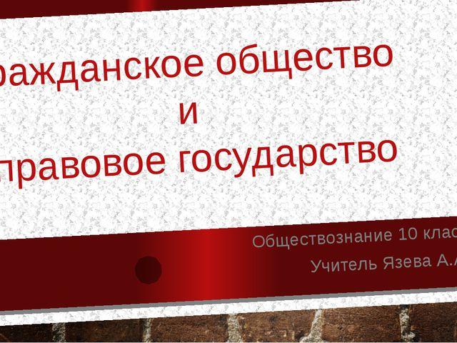 Гражданское общество и правовое государство Обществознание 10 класс Учитель Я...