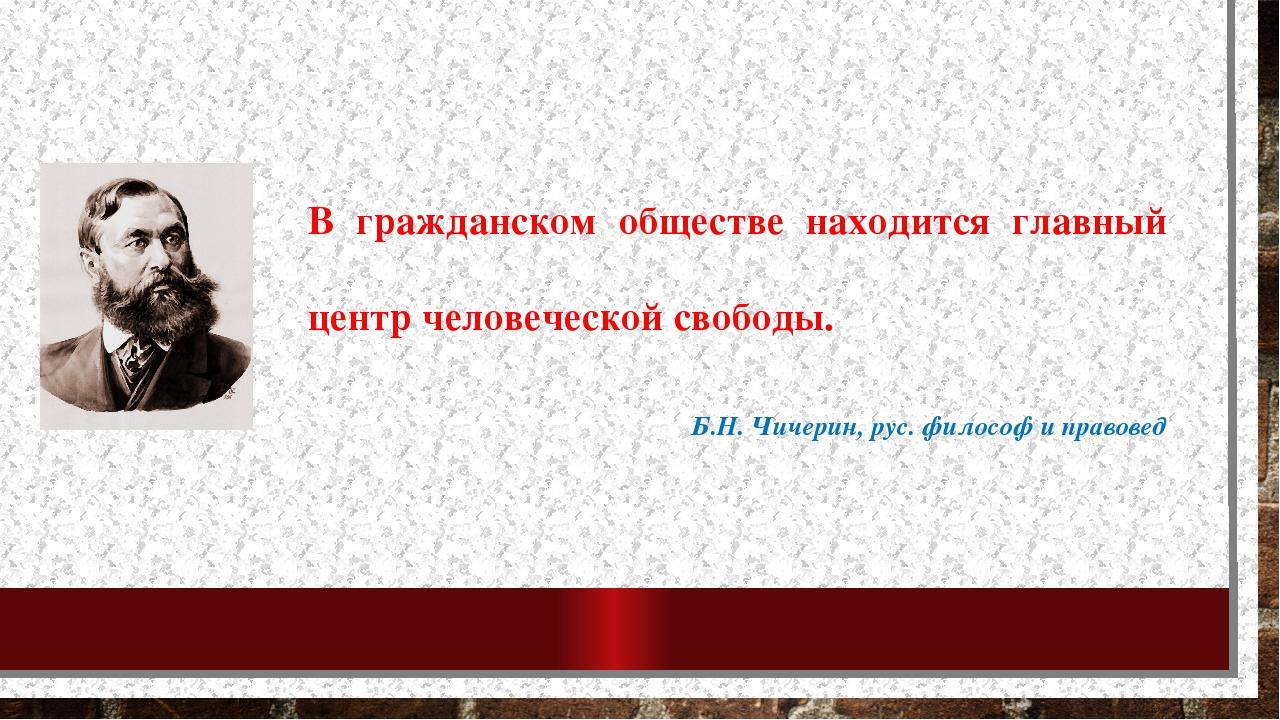 В гражданском обществе находится главный центр человеческой свободы. Б.Н. Чич...