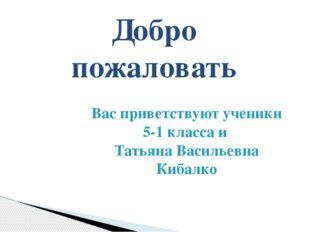Вас приветствуют ученики 5-1 класса и Татьяна Васильевна Кибалко Добро пожало