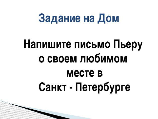 Задание на Дом Напишите письмо Пьеру о своем любимом месте в Санкт - Петербурге