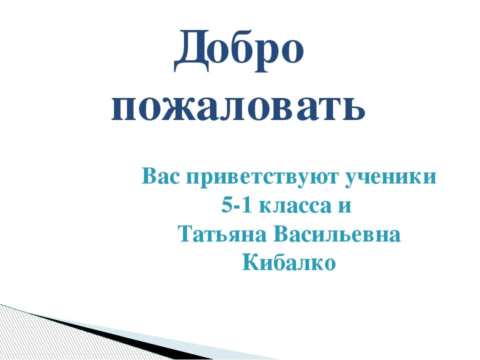 Вас приветствуют ученики 5-1 класса и Татьяна Васильевна Кибалко Добро пожало...