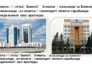 Банкнота – Ұлттық Банктің Алматы қаласындағы Банкнот фабрикасында , ал моне