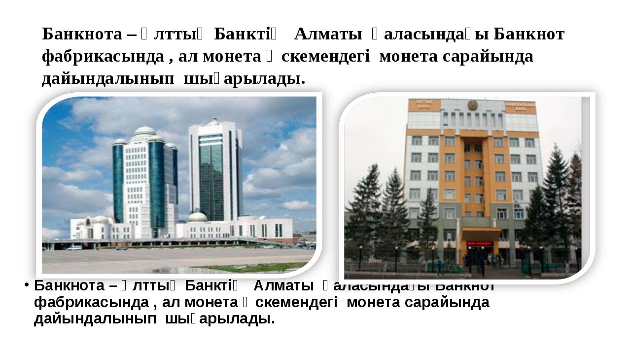 Банкнота – Ұлттық Банктің Алматы қаласындағы Банкнот фабрикасында , ал моне...