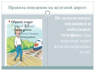 Правила поведения на железной дороге He использовать наушники и мобильные тел