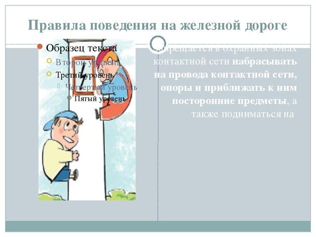 Правила поведения на железной дороге Запрещается в охранных зонах контактной...