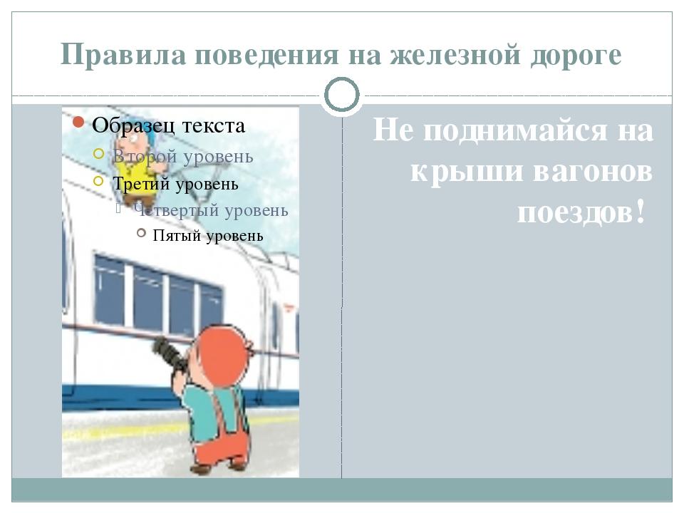 Правила поведения на железной дороге Не поднимайся на крыши вагонов поездов!
