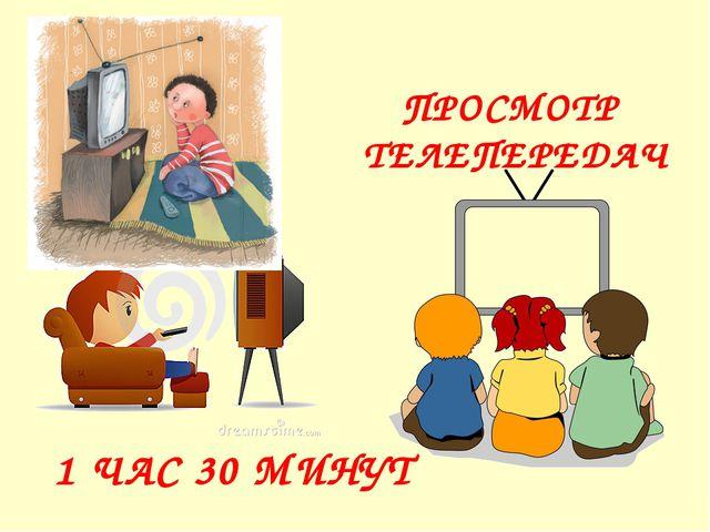 ПРОСМОТР ТЕЛЕПЕРЕДАЧ 1 ЧАС 30 МИНУТ