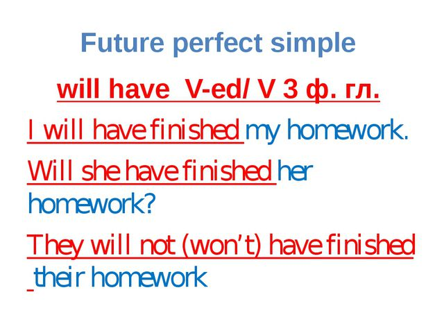 Future perfect simple will have V-ed/ V 3 ф. гл. I will have finished my home...