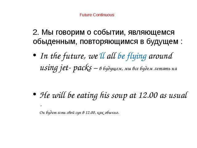 Future Continuous 2. Мы говорим о событии, являющемся обыденным, повторяющим...