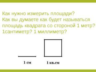 Как нужно измерить площади? Как вы думаете как будет называться площадь квадр