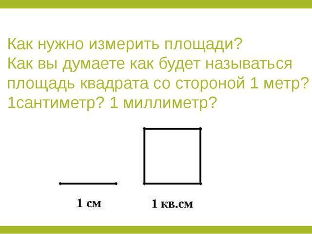 Как нужно измерить площади? Как вы думаете как будет называться площадь квадр...