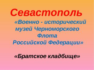 «Военно - исторический музей Черноморского Флота Российской Федерации» «Брат