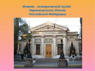 Военно - исторический музей Черноморского Флота Российской Федерации