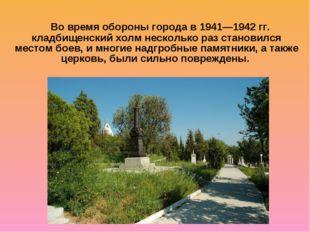 Во время обороны города в 1941—1942 гг. кладбищенский холм несколько раз ста