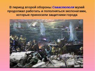 В период второй обороны Севастополя музей продолжал работать и пополняться эк
