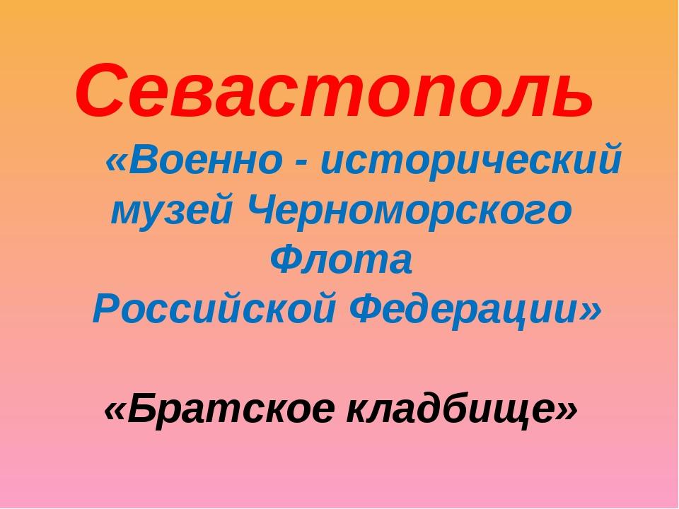 «Военно - исторический музей Черноморского Флота Российской Федерации» «Брат...