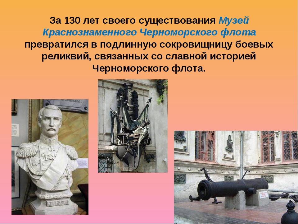 За 130 лет своего существования Музей Краснознаменного Черноморского флота пр...