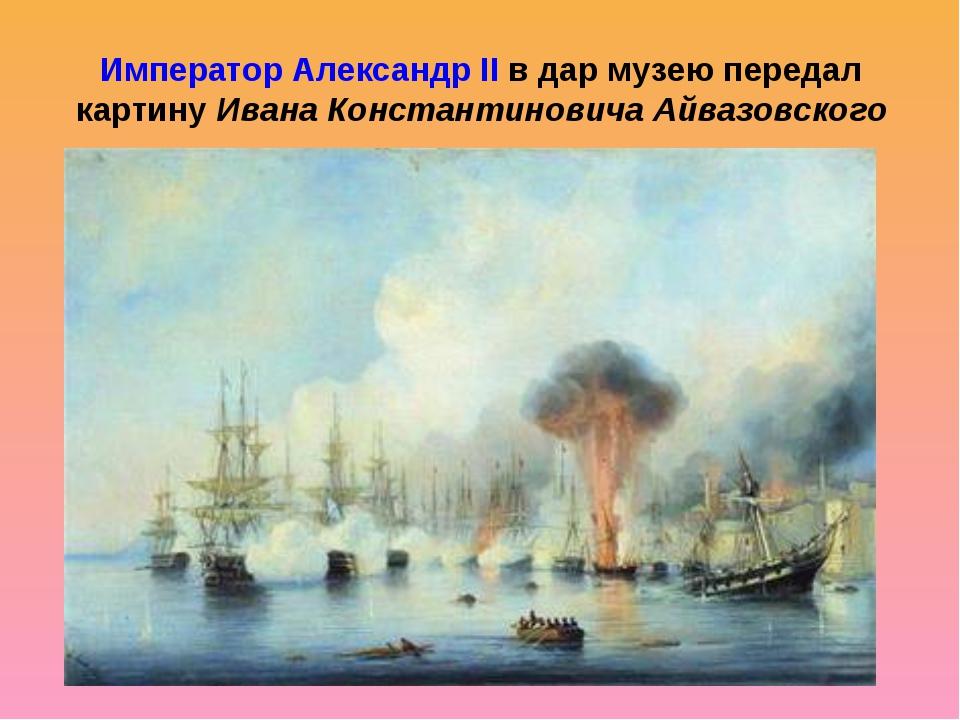 Император Александр II в дар музею передал картину Ивана Константиновича Айва...