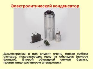 Диэлектриком в них служит очень тонкая плёнка оксидов, покрывающих одну из об