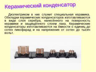 Диэлектриком в них служит специальная керамика. Обкладки керамических конденс