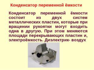 Конденсатор переменной ёмкости состоит из двух систем металлических пластин,