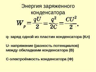 Энергия заряженного конденсатора q- заряд одной из пластин конденсатора (Кл)