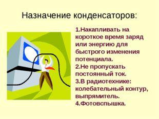 Назначение конденсаторов: 1.Накапливать на короткое время заряд или энергию д